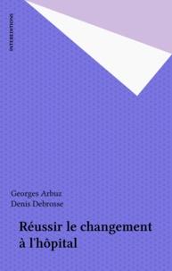 Denis Debrosse et Georges Arbuz - Réussir le changement de l'hôpital.