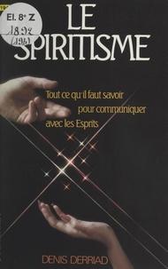 Denis Derriad - Le spiritisme - Tout ce qu'il faut savoir pour communiquer avec les Esprits.
