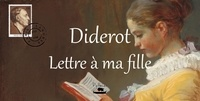 Denis Diderot - Diderot : lettre à ma fille.