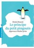 Denis Doucet - Le principe du petit pingouin - Apprenez à lâcher prise.