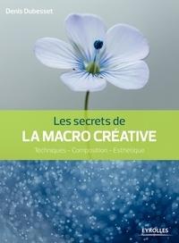 Denis Dubesset - Les secrets de la macro créative - Techniques - composition - esthétique.