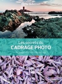 Denis Dubesset - Les secrets du cadrage photo - Paysage, portrait, reportage.