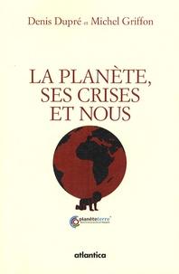 Denis Dupré et Michel Griffon - La planète, ses crises et nous - Economie et écologie d'un monde enviable.