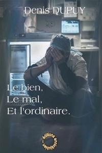 Denis Dupuy - Le bien, le mal, et l'ordinaire.