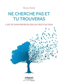 Denis Faïck - Ne cherche pas et tu trouveras - L'art de vivre inspiré du Zen, du Tao et du Yoga.
