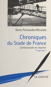 Denis Fernàndez Recatalà - Chroniques du stade de France - Communautés en chantier, fragments.