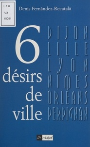 Denis Fernández-Recatalá - Six désirs de ville.