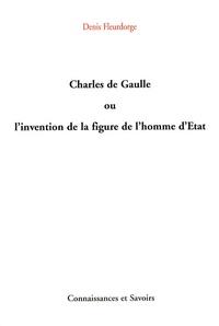 Denis Fleurdorge - Charles de Gaulle ou l'invention de la figure de l'homme d'Etat.