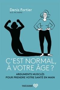 Denis Fortier - C'est normal, à votre âge ? - Arguments musclés pour prendre votre santé en main.