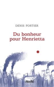Denis Fortier - Du bonheur pour Henrietta.
