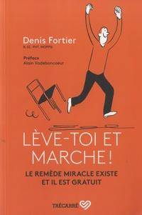 Lève-toi et marche !- Le remède miracle existe et il est gratuit - Denis Fortier |