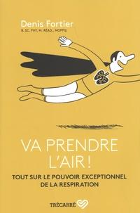 Denis Fortier - Va prendre l'air ! - Tout sur le pouvoir exceptionnel de la respiration.