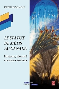 Denis Gagnon - Le statut de Métis au Canada. Histoire, identité et enjeux sociaux.