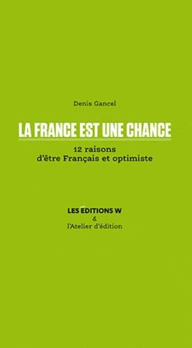 Denis Gancel - La France est une chance - 12 raisons d'être Français et optimiste.