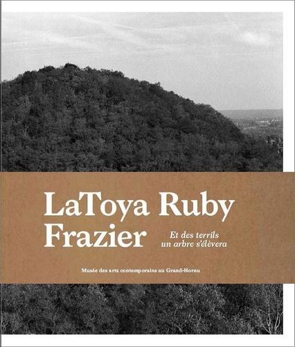 Denis Gielen et Joanna Leroy - LaToya Ruby Frazier - Et des terrils un arbre s'élèvera.