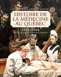 Denis Goulet et Robert Gagnon - Histoire de la médecine au Québec 1800-2000 - De l'art de soigner à la science de guérir.