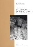 Denis Grivot - C'était donc la tête du Christ !.