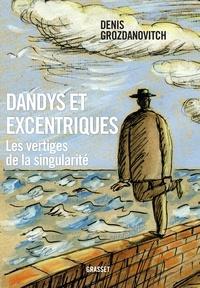 Denis Grozdanovitch - Dandys et excentriques - Les vertiges de la singularité.