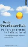 Denis Grozdanovitch - De l'art de prendre la balle au bond - Précis de mécanique gestuelle et spirituelle.