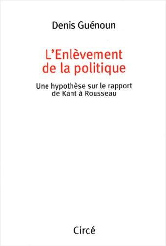 Denis Guénoun - L'enlèvement de la politique. - Une hypothèse sur le rapport de Kant à Rousseau.