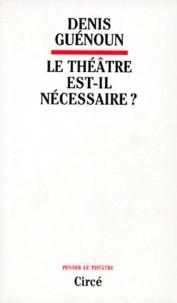 Denis Guénoun - Le théâtre est-il nécessaire ?.