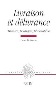 Denis Guénoun - Livraison et délivrance - Théâtre, politique, philosophie.