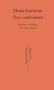 Denis Guénoun - Trois soulèvements - Judaïsme, marxisme, et la table mystique.