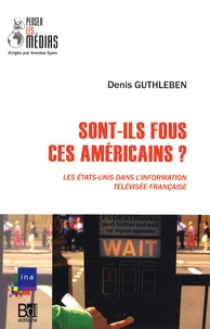 Denis Guthleben - Sont-ils fous, ces Américains ? - Les Etats-Unis dans l'information télévisée française.