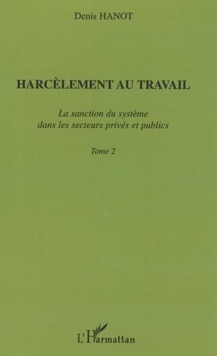 Denis Hanot - Harcèlement au travail - Tome 2, La sanction du système dans les secteurs privés et publics.