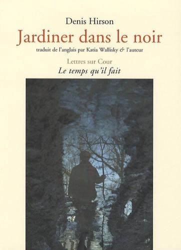 Denis Hirson - Jardiner dans le noir.