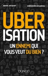 Denis Jacquet et Grégoire Leclercq - Uberisation - Un ennemi qui vous veut du bien ?.