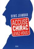 Denis Jeambar - Accusé Chirac, levez-vous !.