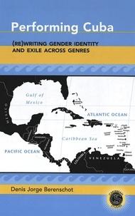 Denis jorge Berenschot - Performing Cuba - (Re)Writing Gender Identity and Exile Across Genres.