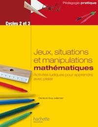 Denis Jullemier et Guy Jullemier - Jeux, situations et manipulations mathématiques Cycles 2 et 3 - Activités ludiques pour apprendre avec plaisir.