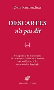 Denis Kambouchner - Descartes n'a pas dit - Un répertoire des fausses idées sur l'auteur du Discours de la méthode, avec les éléments utiles et une esquisse d'apologie.
