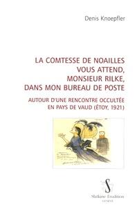 Denis Knoepfler - La comtesse de Noailles vous attend, monsieur Rilke, dans mon bureau de poste - Autour d'une rencontre occultée en pays de Vaud (Etoy, 1921).