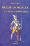 Denis Labau - Blaise de Monluc - Ou les fatalités d'un Chef de Guerre Gascon.