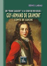 Denis Labau - Un franc gaulois à la cour du Roi-Soleil : Guy Armand de Gramont, comte de Guiche.