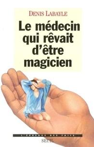 Denis Labayle - Le médecin qui rêvait d'être magicien.
