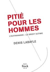 Denis Labayle - Pitié pour les hommes - L'euthanasie : le droit ultime.