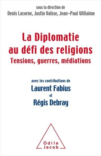 La diplomatie au défi des religions. Tensions, guerres, médiations