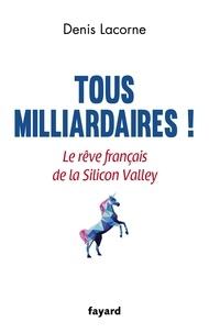 Denis Lacorne - Tous milliardaires ! - Le rêve français de la Silicon Valley.