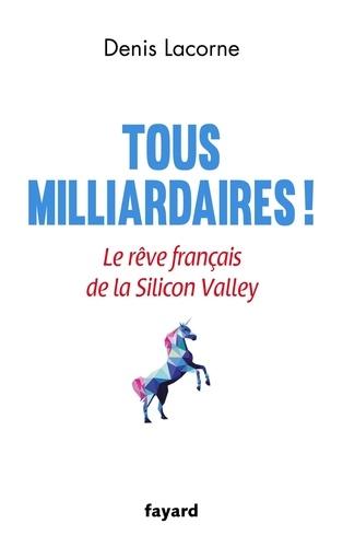 Tous milliardaires !. Le rêve français de la Silicon Valley
