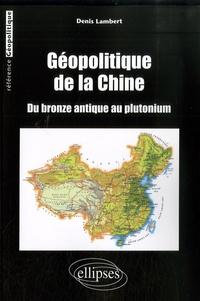 Denis Lambert - Géopolitique de la Chine - Du bronze antique au plutonium.