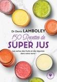 Denis Lamboley - 150 recettes de super-jus.