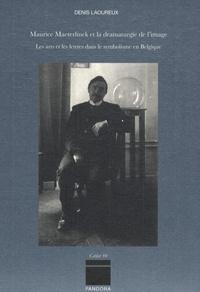 Denis Laoureux - Maurice Maeterlinck et la dramaturgie de l'image - Les arts et les lettres dans le symbolisme en Belgique.