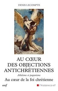 Denis Lecompte - Au coeur des objections antichrétiennes - Athéisme et paganisme. Au coeur de la foi chrétienne.