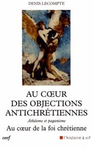 Denis Lecompte - Au coeur des objections antichrétiennes - Athéisme et paganisme au coeur de la foi chrétienne.