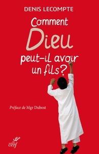 Denis Lecompte - Comment Dieu peut-il avoir un fils ?.