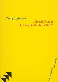 Denis Lefebvre - Claude Fuzier - Un socialiste dans l'ombre.
